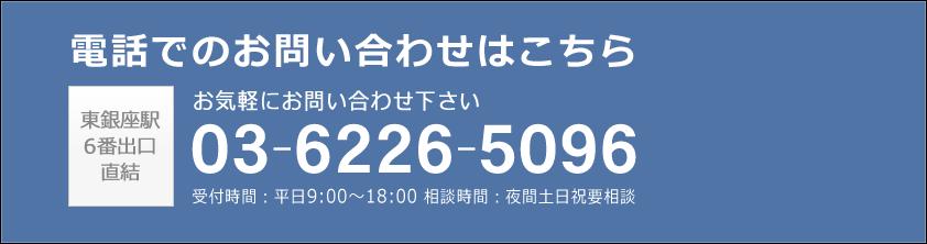 電話でのお問い合わせはこちら 東銀座駅6番出口直結 お気軽にお問い合わせ下さい 03-6226-5096 受付時間:平日9:00~18:00 相談時間:夜間土日祝要相談
